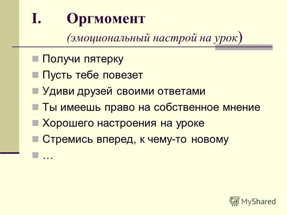 I.Оргмомент (эмоциональный настрой на урок ) Получи пятерку Пусть тебе повезет Удиви друзей своими ответами Ты имеешь право на собственное мнение Хорошего настроения на уроке Стремись вперед, к чему-то новому …