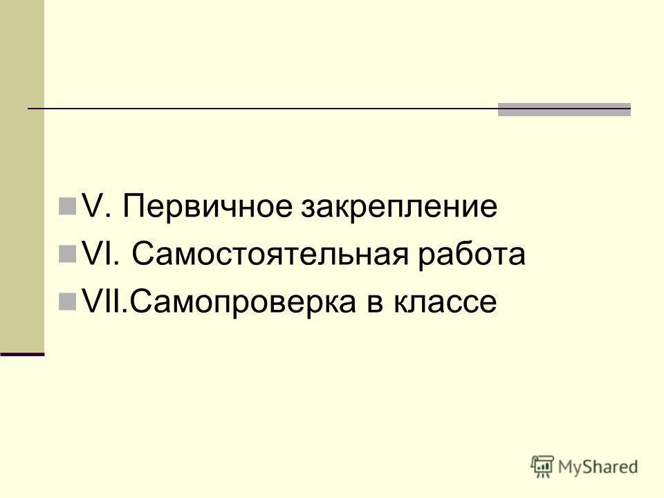 V. Первичное закрепление VI. Самостоятельная работа VII.Самопроверка в классе