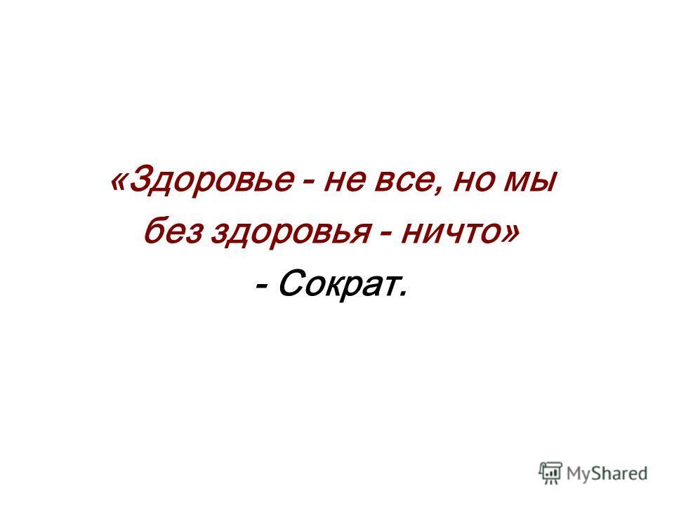 «Здоровье - не все, но мы без здоровья - ничто» - Сократ.