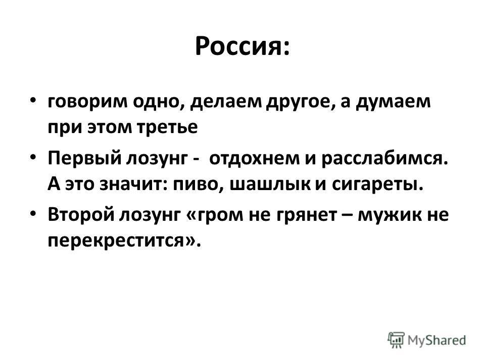 Россия: говорим одно, делаем другое, а думаем при этом третье Первый лозунг - отдохнем и расслабимся. А это значит: пиво, шашлык и сигареты. Второй лозунг «гром не грянет – мужик не перекрестится».