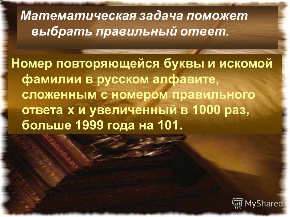 Математическая задача поможет выбрать правильный ответ. Номер повторяющейся буквы и искомой фамилии в русском алфавите, сложенным с номером правильного ответа х и увеличенный в 1000 раз, больше 1999 года на 101.