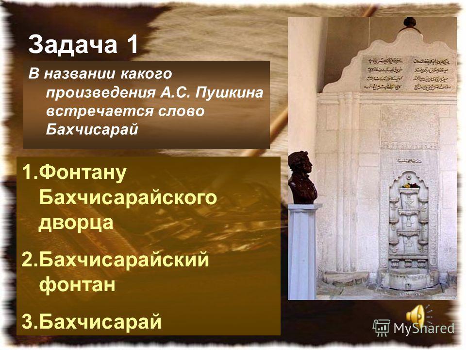 Задача 1 В названии какого произведения А.С. Пушкина встречается слово Бахчисарай 1.Фонтану Бахчисарайского дворца 2.Бахчисарайский фонтан 3.Бахчисарай