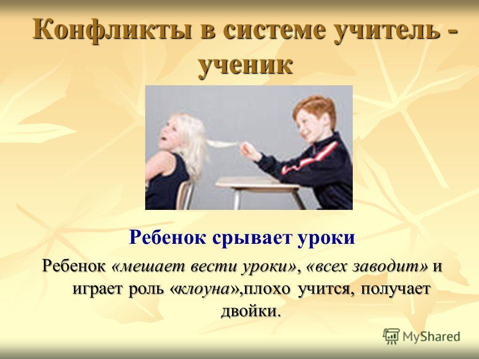 Конфликты в системе учитель - ученик Ребенок срывает уроки Ребенок «мешает вести уроки», «всех заводит» и играет роль «клоуна»,плохо учится, получает двойки.