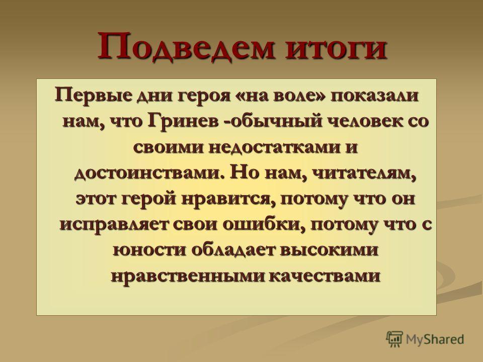 Подведем итоги Первые дни героя «на воле» показали нам, что Гринев -обычный человек со своими недостатками и достоинствами. Но нам, читателям, этот герой нравится, потому что он исправляет свои ошибки, потому что с юности обладает высокими нравственн