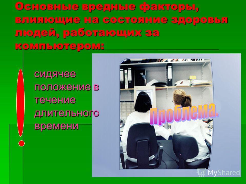 Основные вредные факторы, влияющие на состояние здоровья людей, работающих за компьютером: сидячее положение в течение длительного времени сидячее положение в течение длительного времени