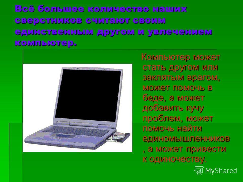 Всё большее количество наших сверстников считают своим единственным другом и увлечением компьютер. Компьютер может стать другом или заклятым врагом, может помочь в беде, а может добавить кучу проблем, может помочь найти единомышленников, а может прив