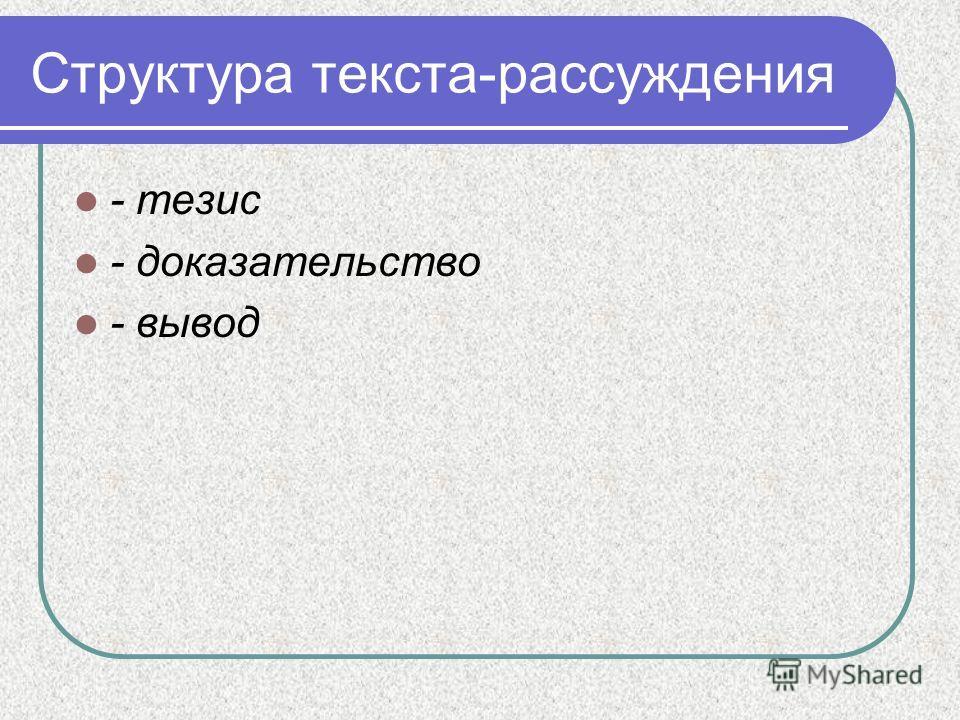 Структура текста-рассуждения - тезис - доказательство - вывод