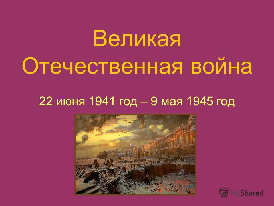 Великая Отечественная война 22 июня 1941 год – 9 мая 1945 год