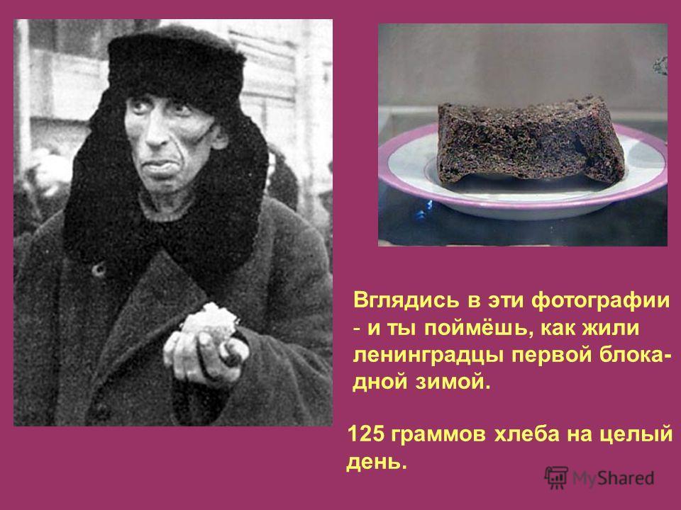 Вглядись в эти фотографии - и ты поймёшь, как жили ленинградцы первой блока- дной зимой. 125 граммов хлеба на целый день.