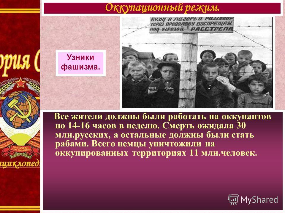 Все жители должны были работать на оккупантов по 14-16 часов в неделю. Смерть ожидала 30 млн.русских, а остальные должны были стать рабами. Всего немцы уничтожили на оккупированных территориях 11 млн.человек. Оккупационный режим. Узники фашизма.