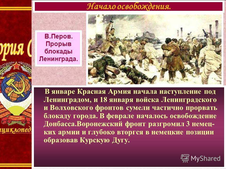 В январе Красная Армия начала наступление под Ленинградом, и 18 января войска Ленинградского и Волховского фронтов сумели частично прорвать блокаду города. В феврале началось освобождение Донбасса.Воронежский фронт разгромил 3 немец- ких армии и глуб