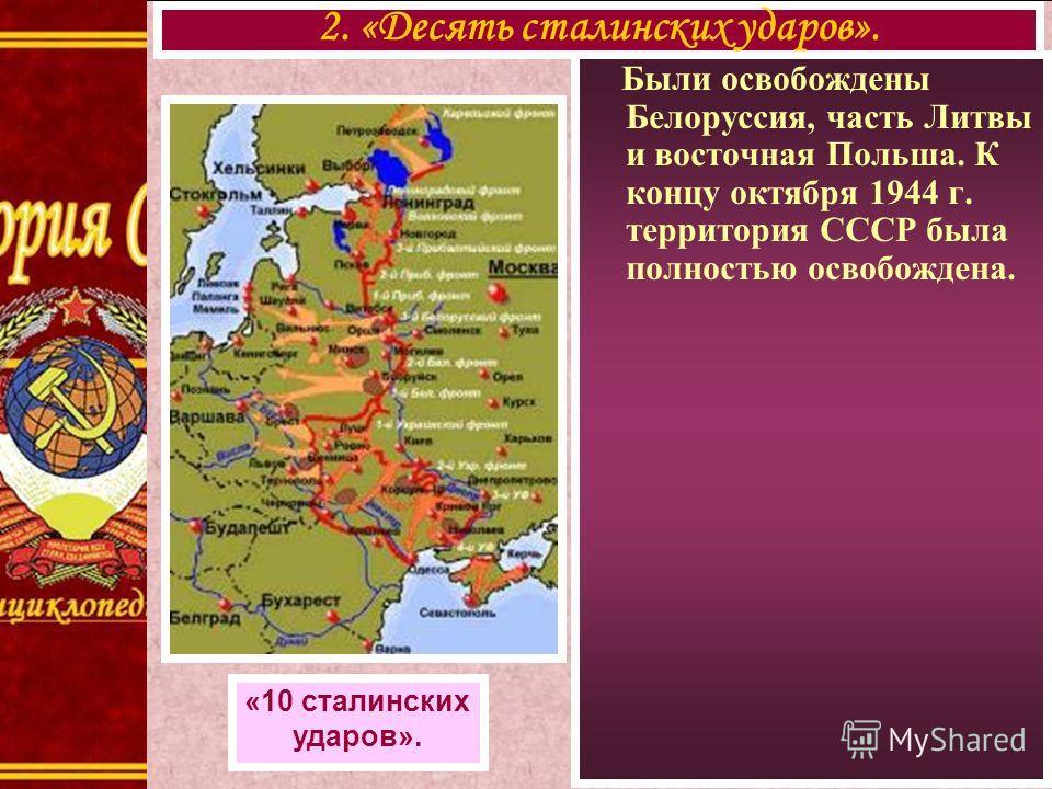 Были освобождены Белоруссия, часть Литвы и восточная Польша. К концу октября 1944 г. территория СССР была полностью освобождена. 2. «Десять сталинских ударов». «10 сталинских ударов».