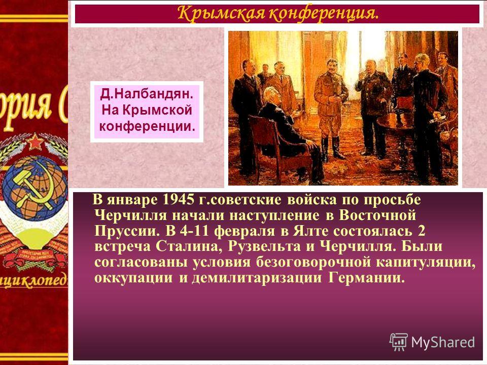 В январе 1945 г.советские войска по просьбе Черчилля начали наступление в Восточной Пруссии. В 4-11 февраля в Ялте состоялась 2 встреча Сталина, Рузвельта и Черчилля. Были согласованы условия безоговорочной капитуляции, оккупации и демилитаризации Ге