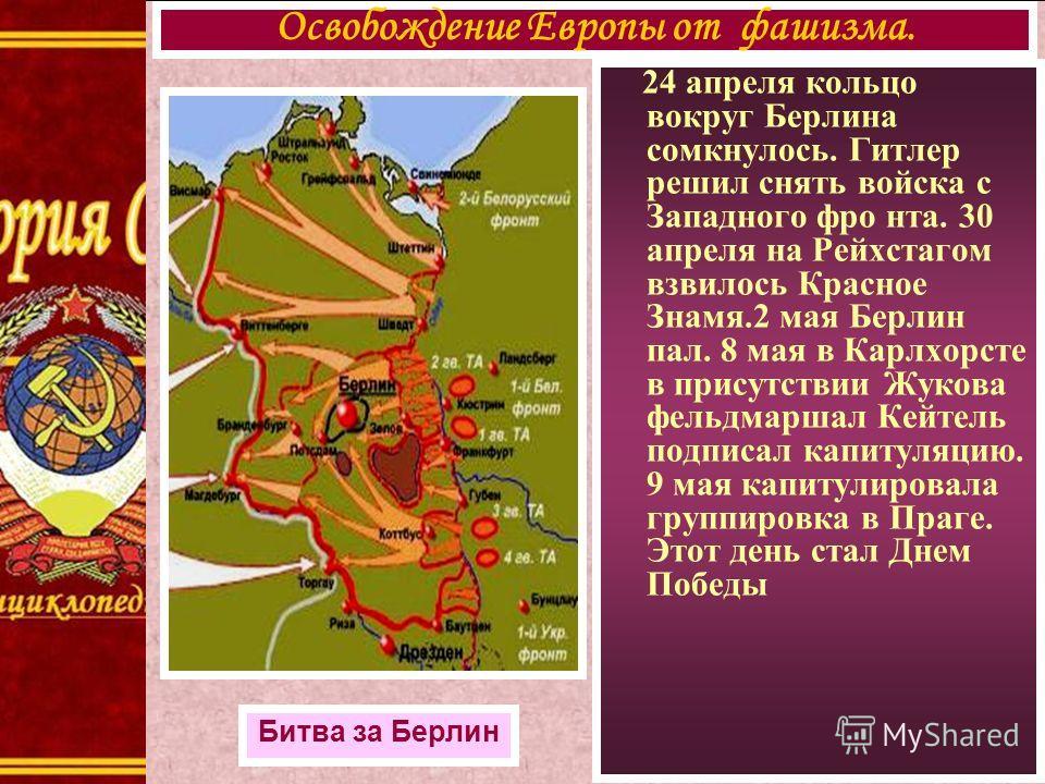 24 апреля кольцо вокруг Берлина сомкнулось. Гитлер решил снять войска с Западного фро нта. 30 апреля на Рейхстагом взвилось Красное Знамя.2 мая Берлин пал. 8 мая в Карлхорсте в присутствии Жукова фельдмаршал Кейтель подписал капитуляцию. 9 мая капиту