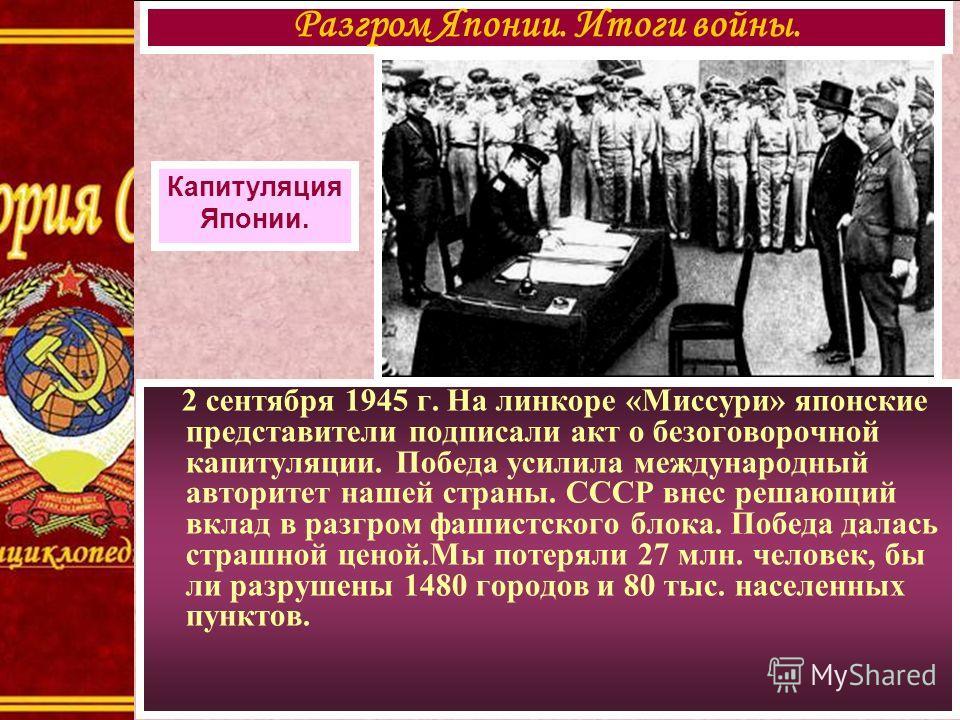2 сентября 1945 г. На линкоре «Миссури» японские представители подписали акт о безоговорочной капитуляции. Победа усилила международный авторитет нашей страны. СССР внес решающий вклад в разгром фашистского блока. Победа далась страшной ценой.Мы поте