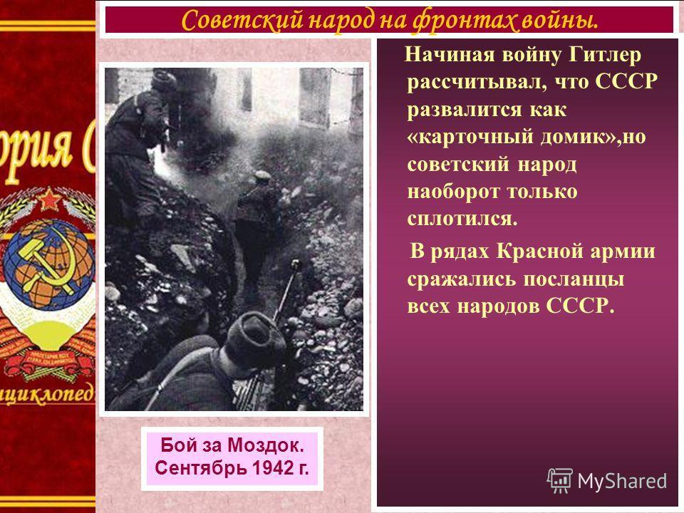 Начиная войну Гитлер рассчитывал, что СССР развалится как «карточный домик»,но советский народ наоборот только сплотился. В рядах Красной армии сражались посланцы всех народов СССР. Советский народ на фронтах войны. Бой за Моздок. Сентябрь 1942 г.
