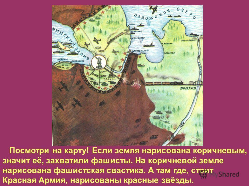 Посмотри на карту! Если земля нарисована коричневым, значит её, захватили фашисты. На коричневой земле нарисована фашистская свастика. А там где, стоит Красная Армия, нарисованы красные звёзды.