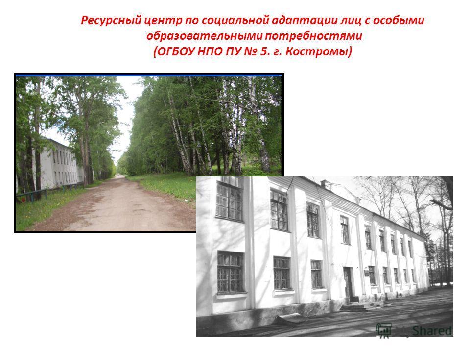 Ресурсный центр по социальной адаптации лиц с особыми образовательными потребностями (ОГБОУ НПО ПУ 5. г. Костромы)