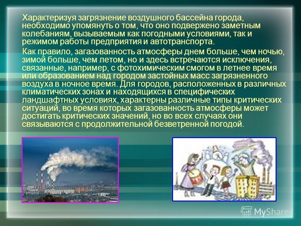 Характеризуя загрязнение воздушного бассейна города, необходимо упомянуть о том, что оно подвержено заметным колебаниям, вызываемым как погодными условиями, так и режимом работы предприятия и автотранспорта. Как правило, загазованность атмосферы днем