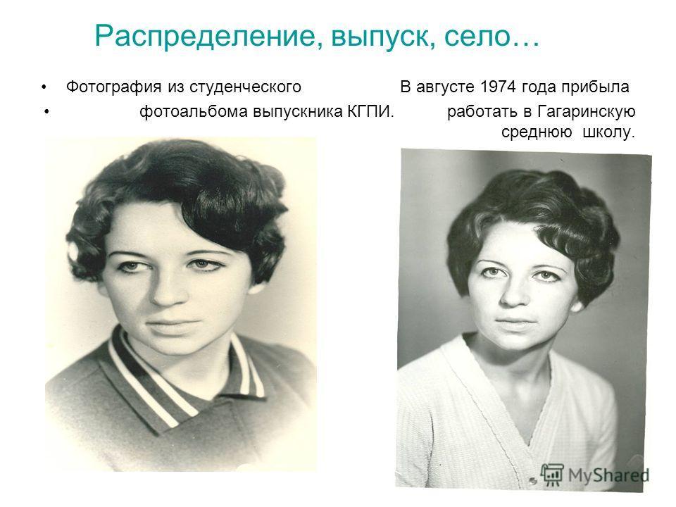 Распределение, выпуск, село… Фотография из студенческого В августе 1974 года прибыла фотоальбома выпускника КГПИ. работать в Гагаринскую среднюю школу.