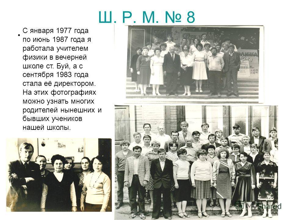 Ш. Р. М. 8 С января 1977 года по июнь 1987 года я работала учителем физики в вечерней школе ст. Буй, а с сентября 1983 года стала её директором. На этих фотографиях можно узнать многих родителей нынешних и бывших учеников нашей школы.