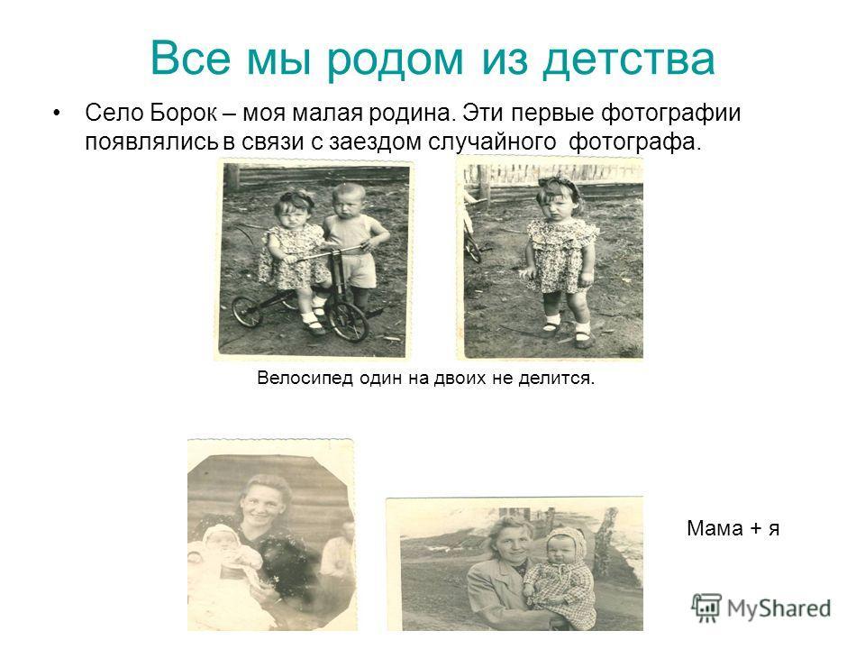 Все мы родом из детства Село Борок – моя малая родина. Эти первые фотографии появлялись в связи с заездом случайного фотографа. Велосипед один на двоих не делится. Мама + я