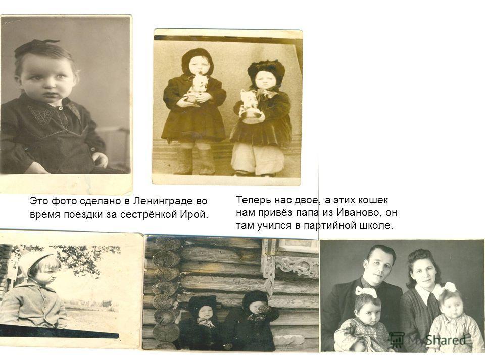 Это фото сделано в Ленинграде во время поездки за сестрёнкой Ирой. Теперь нас двое, а этих кошек нам привёз папа из Иваново, он там учился в партийной школе.