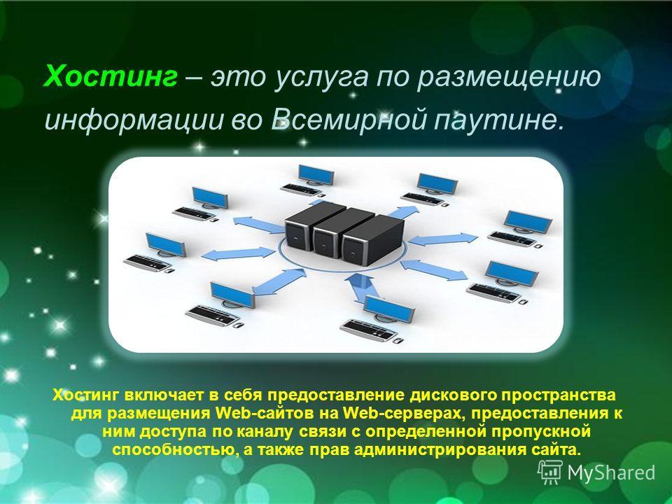 Хостинг – это услуга по размещению информации во Всемирной паутине. Хостинг включает в себя предоставление дискового пространства для размещения Web-сайтов на Web-серверах, предоставления к ним доступа по каналу связи с определенной пропускной способ