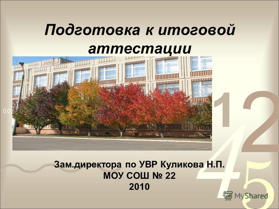 Подготовка к итоговой аттестации Зам.директора по УВР Куликова Н.П. МОУ СОШ 22 2010