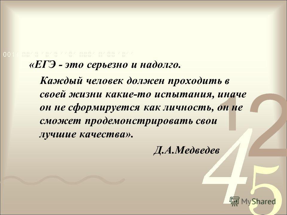 «ЕГЭ - это серьезно и надолго. Каждый человек должен проходить в своей жизни какие-то испытания, иначе он не сформируется как личность, он не сможет продемонстрировать свои лучшие качества». Д.А.Медведев