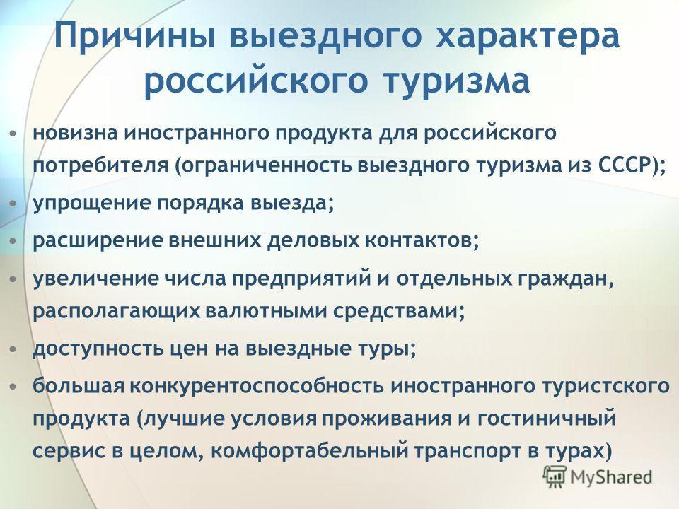 Причины выездного характера российского туризма новизна иностранного продукта для российского потребителя (ограниченность выездного туризма из СССР); упрощение порядка выезда; расширение внешних деловых контактов; увеличение числа предприятий и отдел