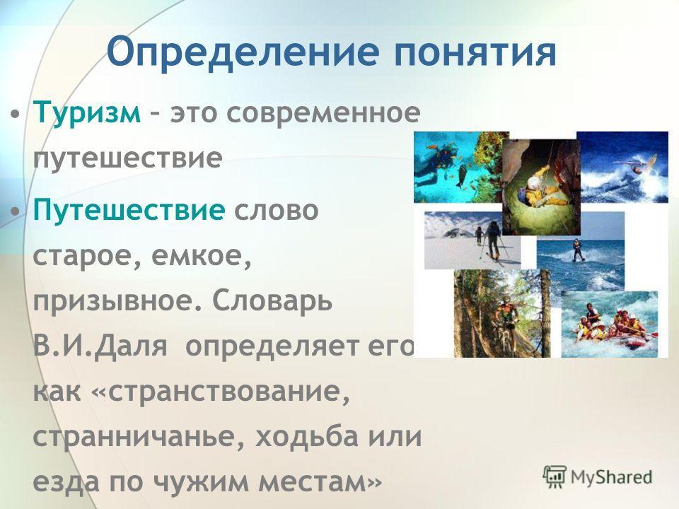 Определение понятия Туризм – это современное путешествие Путешествие слово старое, емкое, призывное. Словарь В.И.Даля определяет его как «странствование, странничанье, ходьба или езда по чужим местам»