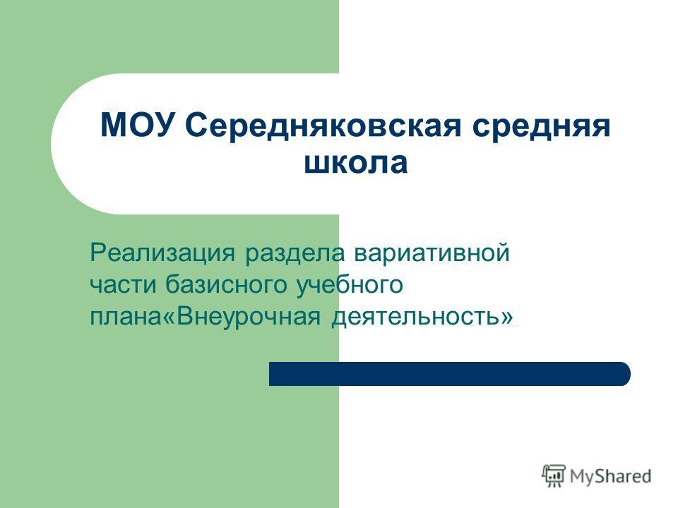 МОУ Середняковская средняя школа Реализация раздела вариативной части базисного учебного плана«Внеурочная деятельность»