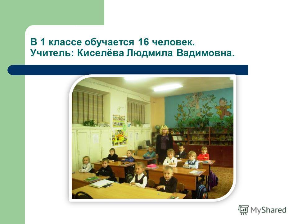 В 1 классе обучается 16 человек. Учитель: Киселёва Людмила Вадимовна.