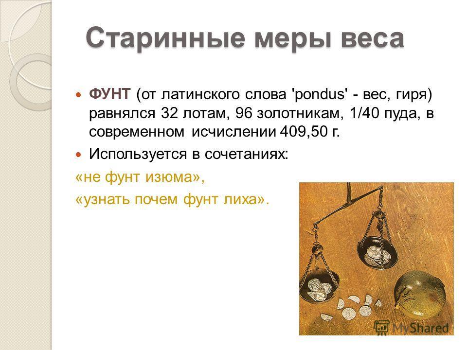 ФУНТ (от латинского слова 'pondus' - вес, гиря) равнялся 32 лотам, 96 золотникам, 1/40 пуда, в современном исчислении 409,50 г. Используется в сочетаниях: «не фунт изюма», «узнать почем фунт лиха». Старинные меры веса