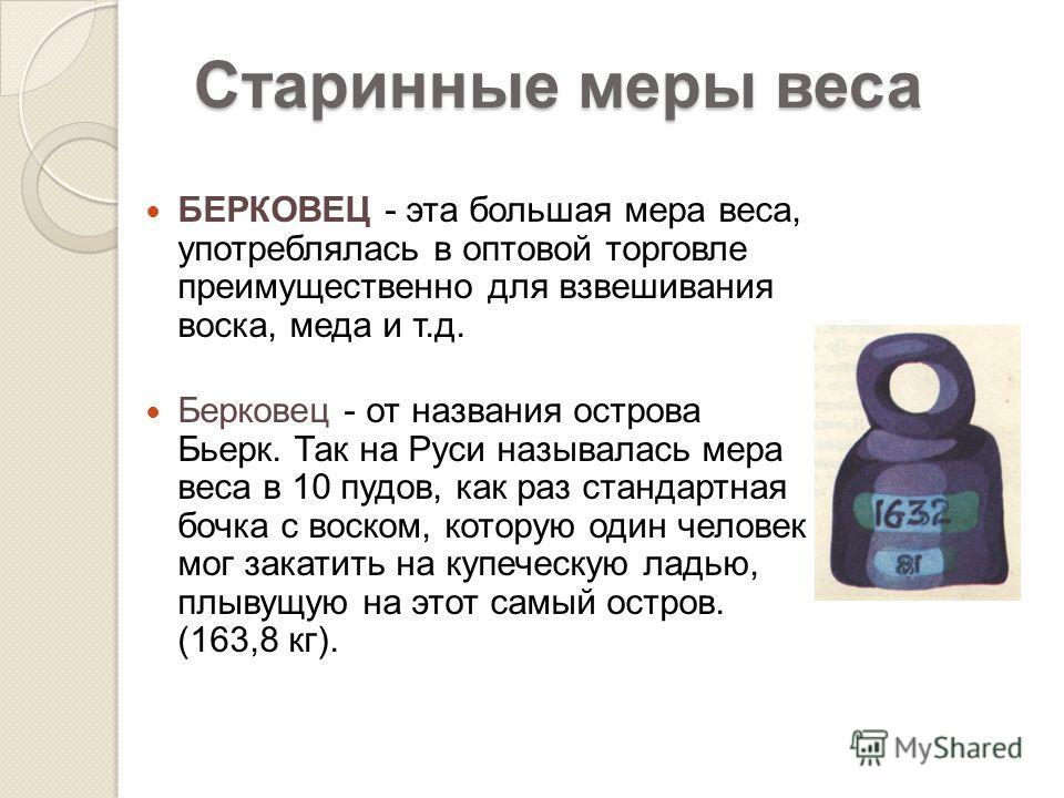 БЕРКОВЕЦ - эта большая мера веса, употреблялась в оптовой торговле преимущественно для взвешивания воска, меда и т.д. Берковец - от названия острова Бьерк. Так на Руси называлась мера веса в 10 пудов, как раз стандартная бочка с воском, которую один
