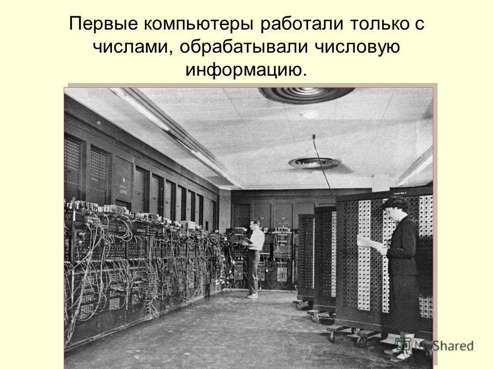 Первые компьютеры работали только с числами, обрабатывали числовую информацию.