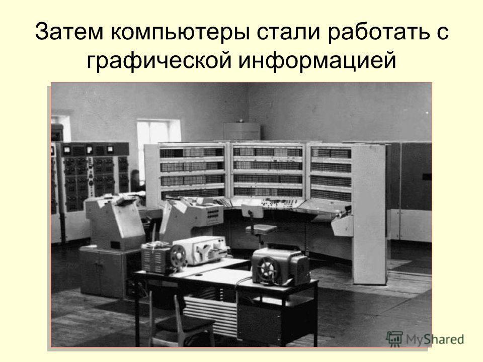 Затем компьютеры стали работать с графической информацией