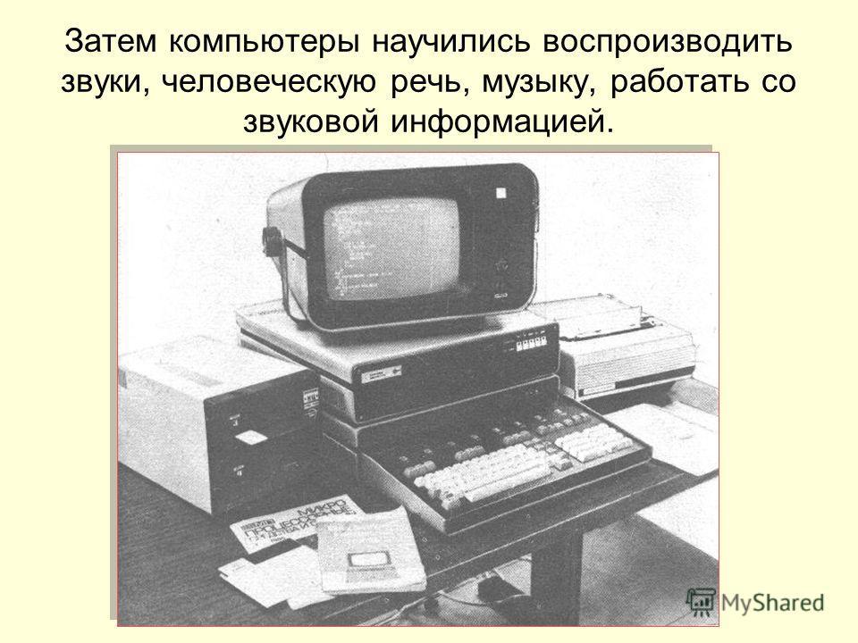 Затем компьютеры научились воспроизводить звуки, человеческую речь, музыку, работать со звуковой информацией.