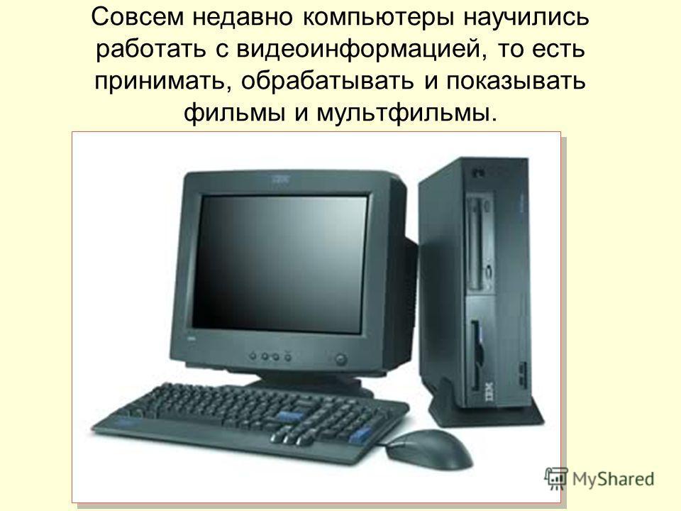 Совсем недавно компьютеры научились работать с видеоинформацией, то есть принимать, обрабатывать и показывать фильмы и мультфильмы.