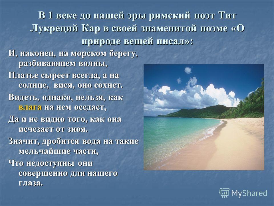 В 1 веке до нашей эры римский поэт Тит Лукреций Кар в своей знаменитой поэме «О природе вещей писал»: И, наконец, на морском берегу, разбивающем волны, Платье сыреет всегда, а на солнце, вися, оно сохнет. Видеть, однако, нельзя, как влага на нем осед