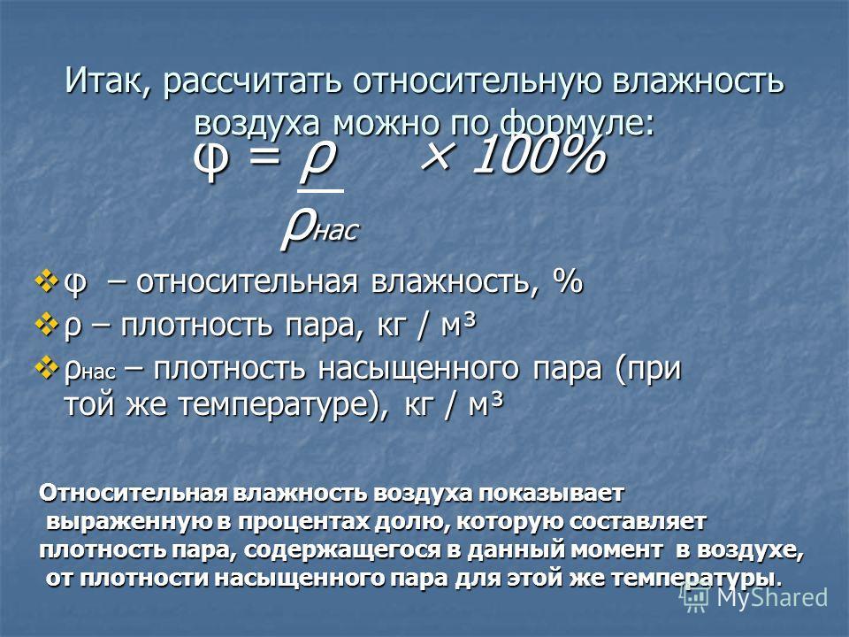 Итак, рассчитать относительную влажность воздуха можно по формуле: φ = ρ × 100% φ = ρ × 100% ρ нас φ – относительная влажность, % φ – относительная влажность, % ρ – плотность пара, кг / м³ ρ – плотность пара, кг / м³ ρ нас – плотность насыщенного пар