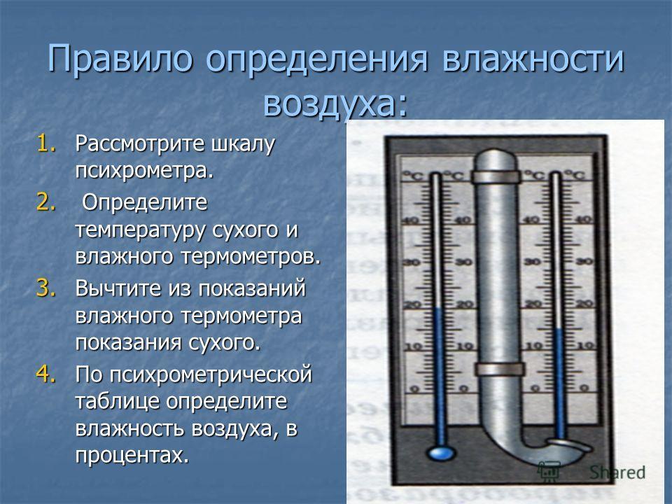 Правило определения влажности воздуха: 1. Рассмотрите шкалу психрометра. 2. Определите температуру сухого и влажного термометров. 3. Вычтите из показаний влажного термометра показания сухого. 4. По психрометрической таблице определите влажность возду