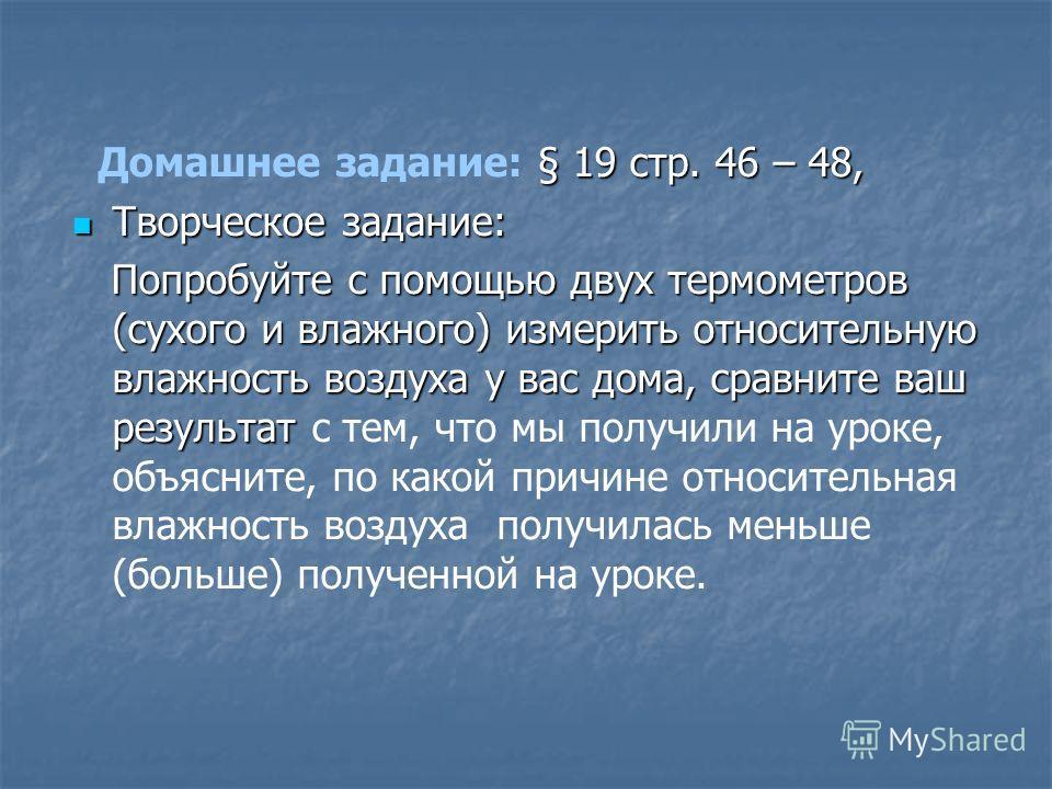 § 19 стр. 46 – 48, Домашнее задание: § 19 стр. 46 – 48, Творческое задание: Творческое задание: Попробуйте с помощью двух термометров (сухого и влажного) измерить относительную влажность воздуха у вас дома, сравните ваш результат Попробуйте с помощью