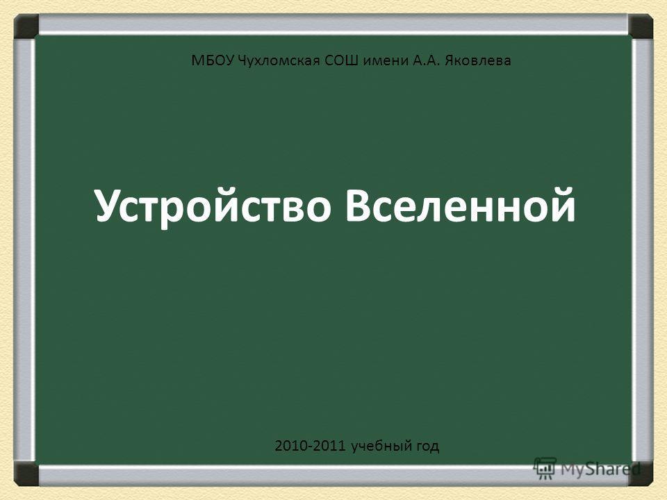Устройство Вселенной МБОУ Чухломская СОШ имени А.А. Яковлева 2010-2011 учебный год