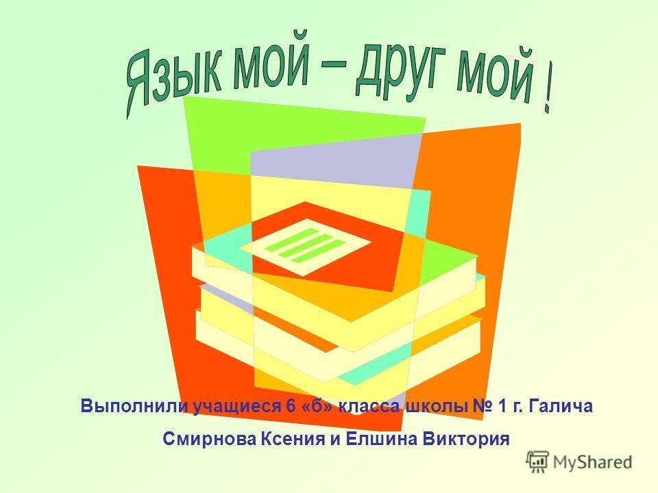 Выполнили учащиеся 6 «б» класса школы 1 г. Галича Смирнова Ксения и Елшина Виктория