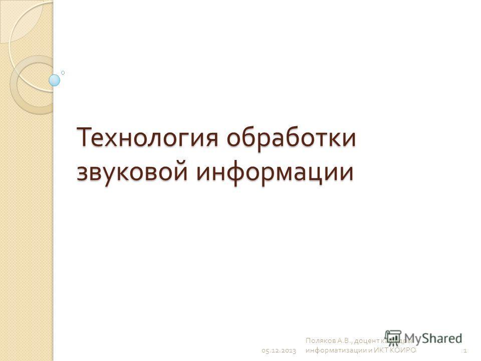 Технология обработки звуковой информации 05.12.20131 Поляков А. В., доцент кафедры информатизации и ИКТ КОИРО