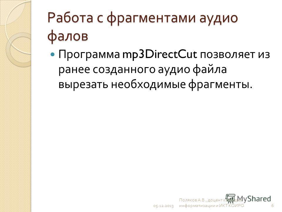 Работа с фрагментами аудио фалов Программа mp3DirectCut позволяет из ранее созданного аудио файла вырезать необходимые фрагменты. 05.12.2013 Поляков А. В., доцент кафедры информатизации и ИКТ КОИРО 6
