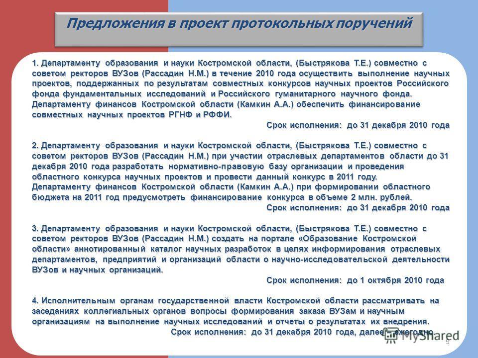Предложения в проект протокольных поручений 1. Департаменту образования и науки Костромской области, (Быстрякова Т.Е.) совместно с советом ректоров ВУЗов (Рассадин Н.М.) в течение 2010 года осуществить выполнение научных проектов, поддержанных по рез