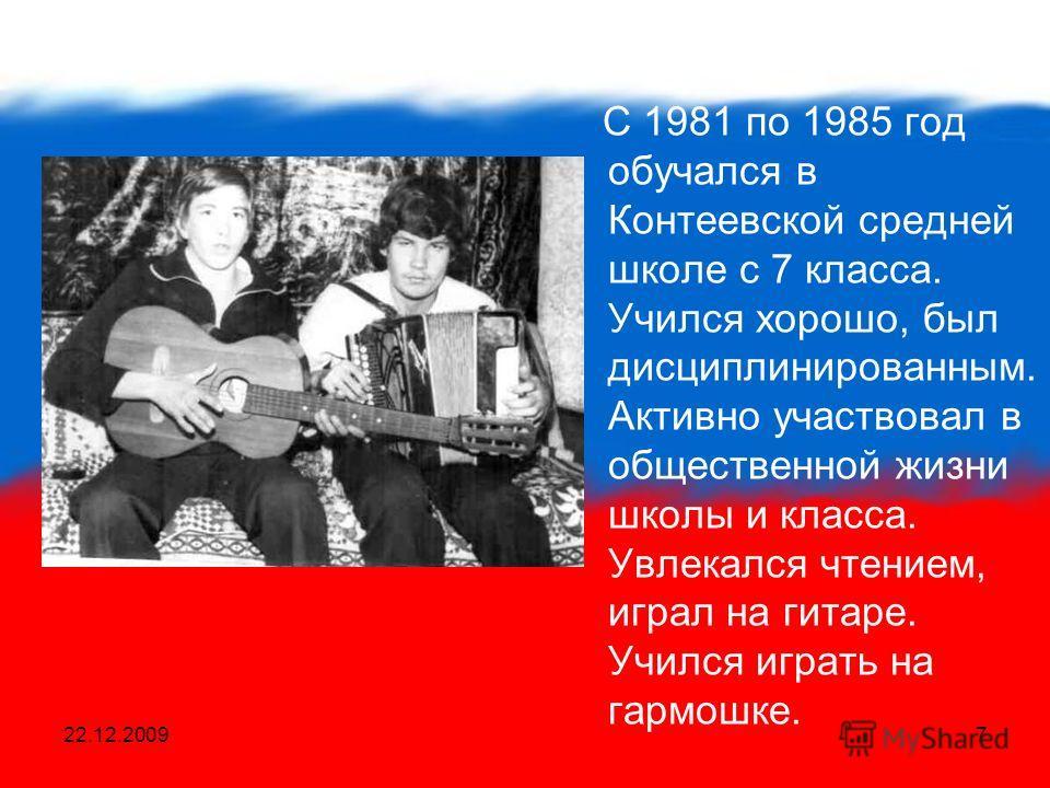 22.12.20097 С 1981 по 1985 год обучался в Контеевской средней школе с 7 класса. Учился хорошо, был дисциплинированным. Активно участвовал в общественной жизни школы и класса. Увлекался чтением, играл на гитаре. Учился играть на гармошке.